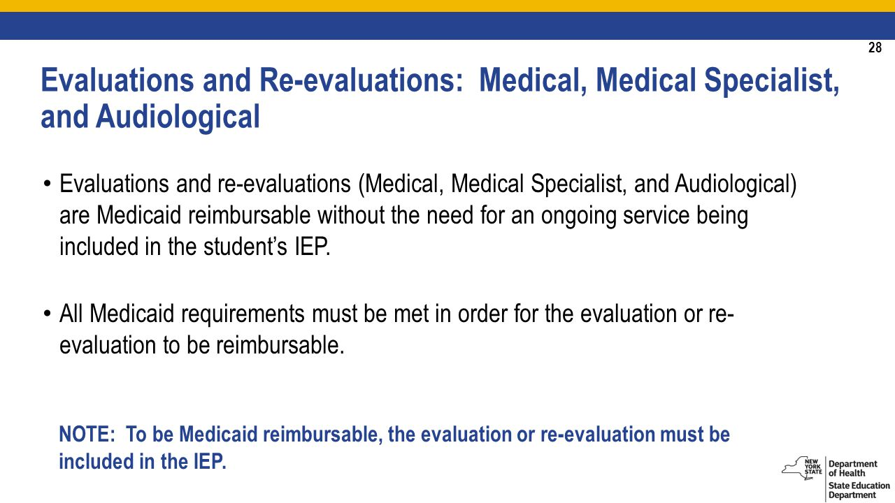 28 Evaluations and re-evaluations (Medical, Medical Specialist, and Audiological) are Medicaid reimbursable without the need for an ongoing service being included in the student's IEP.