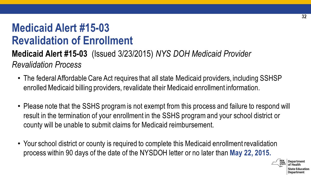 32 Medicaid Alert #15-03 Revalidation of Enrollment Medicaid Alert #15-03 (Issued 3/23/2015) NYS DOH Medicaid Provider Revalidation Process The federal Affordable Care Act requires that all state Medicaid providers, including SSHSP enrolled Medicaid billing providers, revalidate their Medicaid enrollment information.