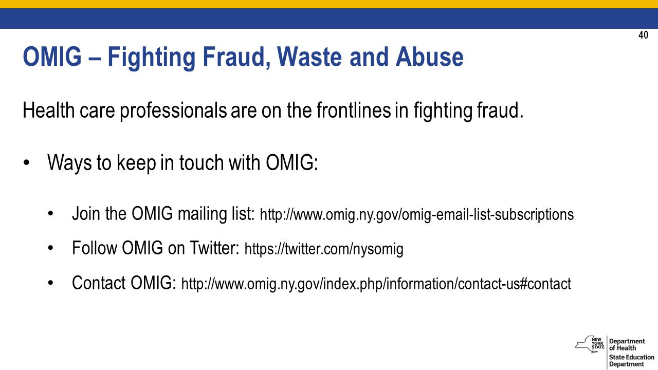 40 OMIG – Fighting Fraud, Waste and Abuse Health care professionals are on the frontlines in fighting fraud.