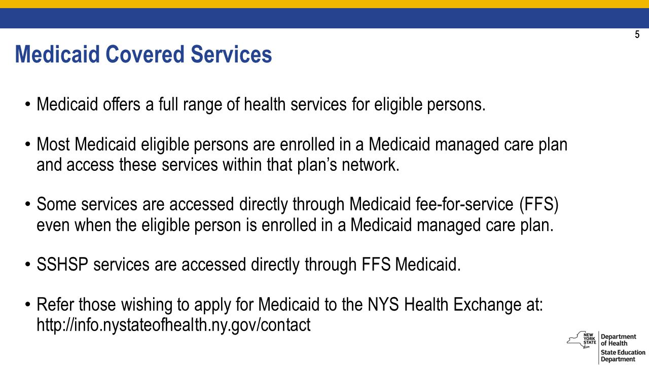 5 Medicaid Covered Services Medicaid offers a full range of health services for eligible persons.