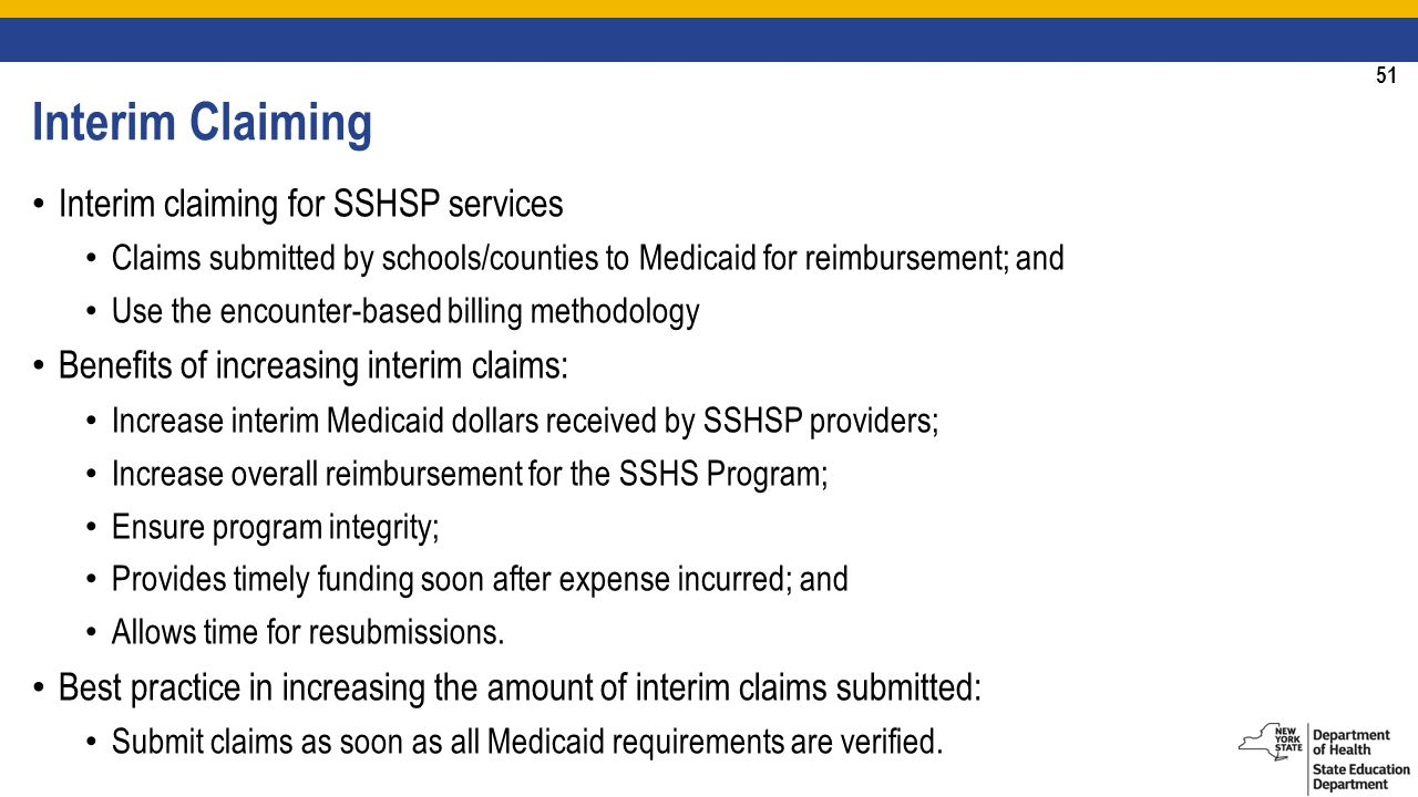 51 Interim Claiming Interim claiming for SSHSP services Claims submitted by schools/counties to Medicaid for reimbursement; and Use the encounter-based billing methodology Benefits of increasing interim claims: Increase interim Medicaid dollars received by SSHSP providers; Increase overall reimbursement for the SSHS Program; Ensure program integrity; Provides timely funding soon after expense incurred; and Allows time for resubmissions.