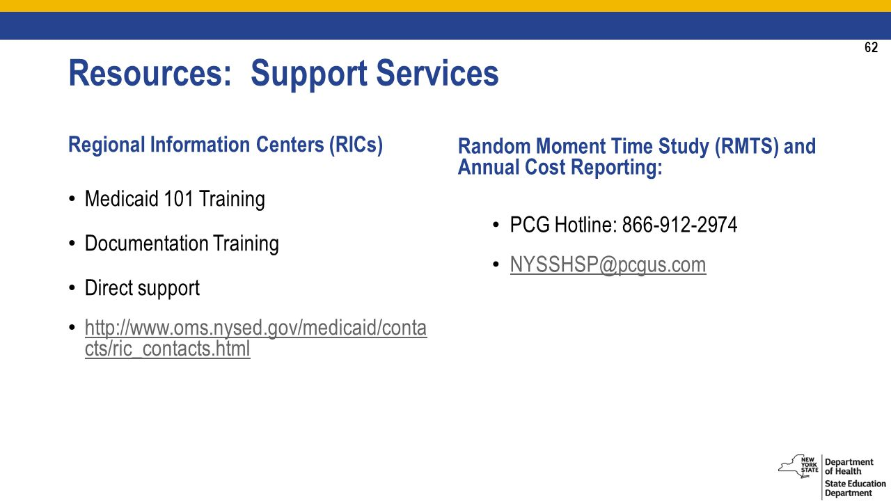 62 Resources: Support Services Regional Information Centers (RICs) Medicaid 101 Training Documentation Training Direct support   cts/ric_contacts.html   cts/ric_contacts.html Random Moment Time Study (RMTS) and Annual Cost Reporting: PCG Hotline:
