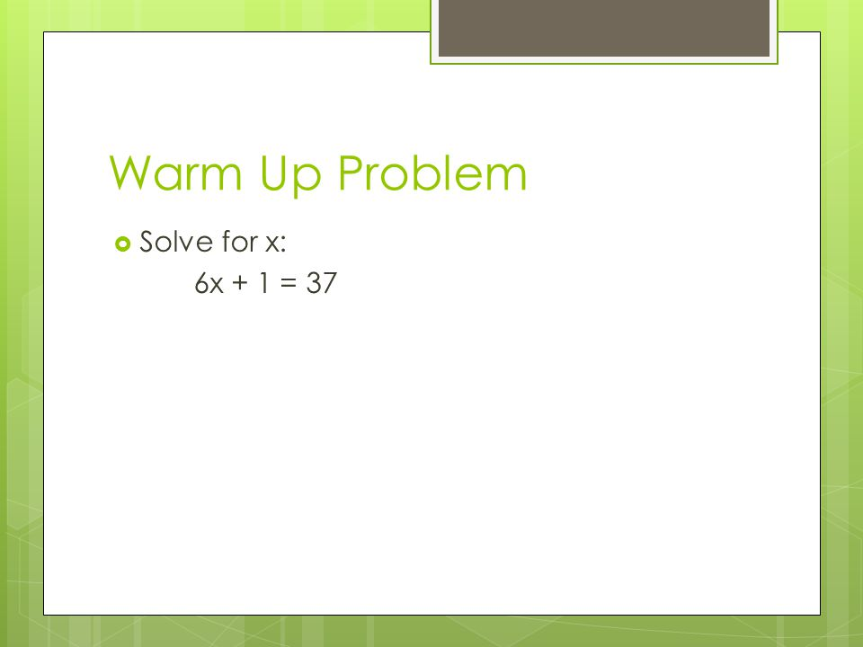 Warm Up Problem  Solve for x: 6x + 1 = 37