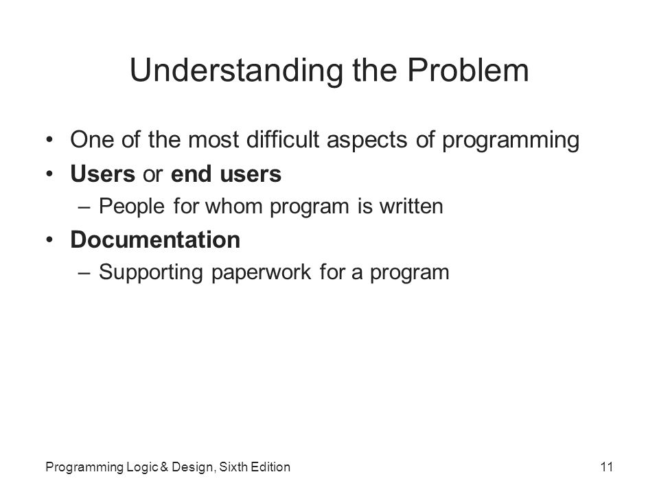 Understanding the Problem One of the most difficult aspects of programming Users or end users –People for whom program is written Documentation –Supporting paperwork for a program Programming Logic & Design, Sixth Edition11