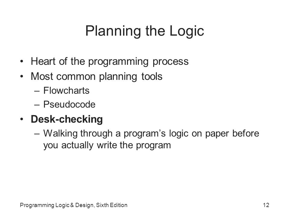 Planning the Logic Heart of the programming process Most common planning tools –Flowcharts –Pseudocode Desk-checking –Walking through a program's logic on paper before you actually write the program Programming Logic & Design, Sixth Edition12