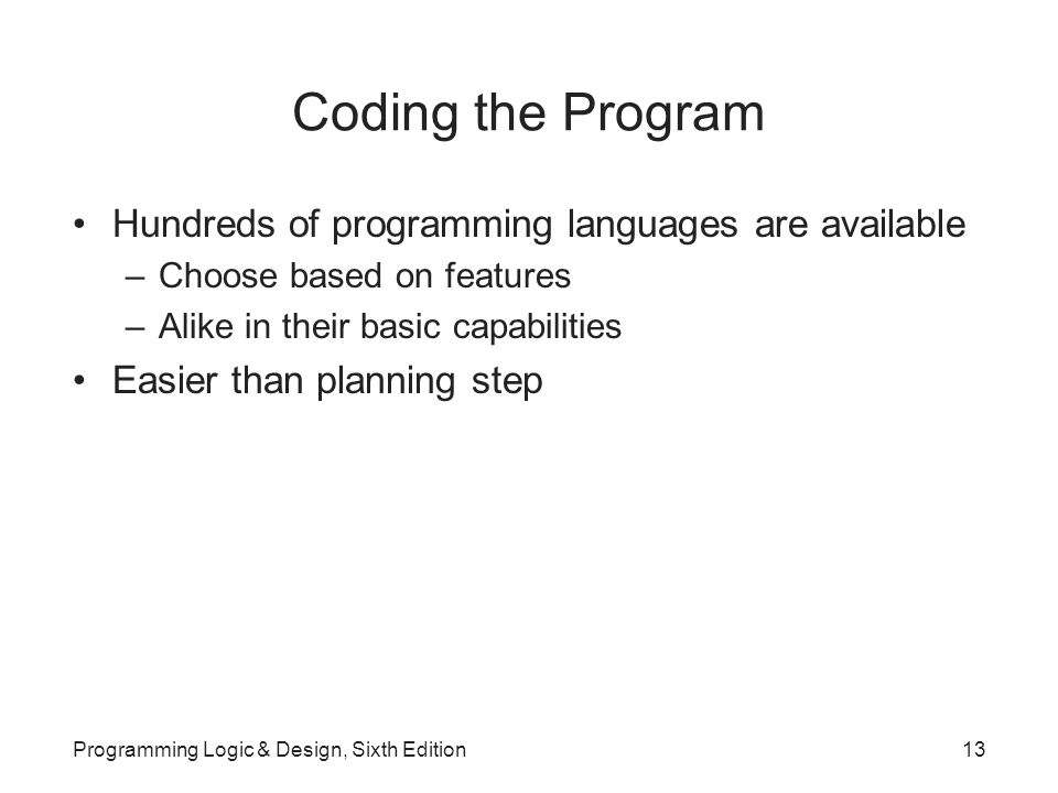 Coding the Program Hundreds of programming languages are available –Choose based on features –Alike in their basic capabilities Easier than planning step Programming Logic & Design, Sixth Edition13