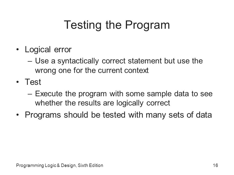 Testing the Program Logical error –Use a syntactically correct statement but use the wrong one for the current context Test –Execute the program with some sample data to see whether the results are logically correct Programs should be tested with many sets of data Programming Logic & Design, Sixth Edition16