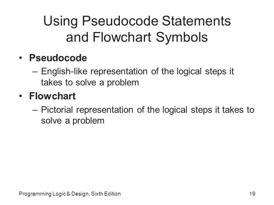 Using Pseudocode Statements and Flowchart Symbols Pseudocode –English-like representation of the logical steps it takes to solve a problem Flowchart –Pictorial representation of the logical steps it takes to solve a problem Programming Logic & Design, Sixth Edition19