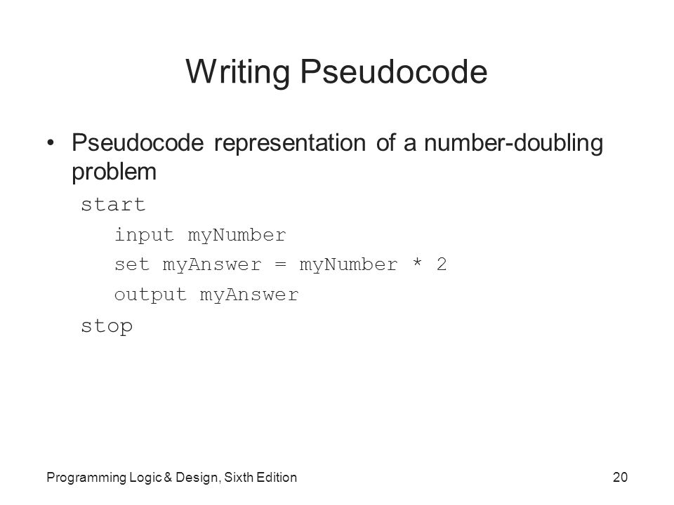 Writing Pseudocode Pseudocode representation of a number-doubling problem start input myNumber set myAnswer = myNumber * 2 output myAnswer stop Programming Logic & Design, Sixth Edition20