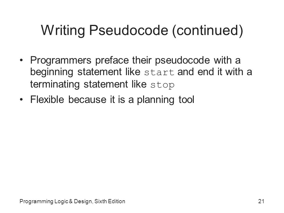 Writing Pseudocode (continued) Programmers preface their pseudocode with a beginning statement like start and end it with a terminating statement like stop Flexible because it is a planning tool Programming Logic & Design, Sixth Edition21