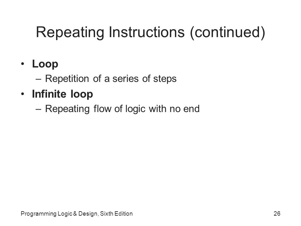 Repeating Instructions (continued) Loop –Repetition of a series of steps Infinite loop –Repeating flow of logic with no end Programming Logic & Design, Sixth Edition26