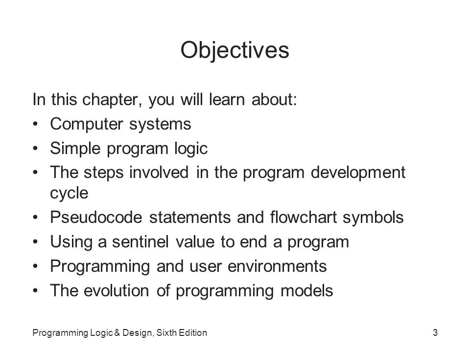 Objectives In this chapter, you will learn about: Computer systems Simple program logic The steps involved in the program development cycle Pseudocode statements and flowchart symbols Using a sentinel value to end a program Programming and user environments The evolution of programming models Programming Logic & Design, Sixth Edition3