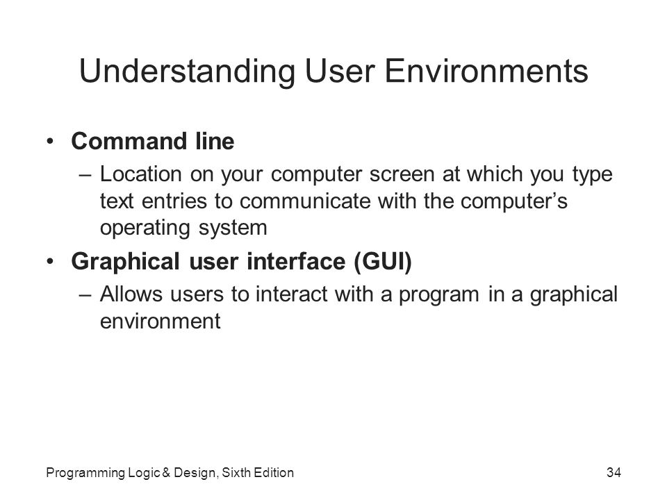 Understanding User Environments Command line –Location on your computer screen at which you type text entries to communicate with the computer's operating system Graphical user interface (GUI) –Allows users to interact with a program in a graphical environment Programming Logic & Design, Sixth Edition34