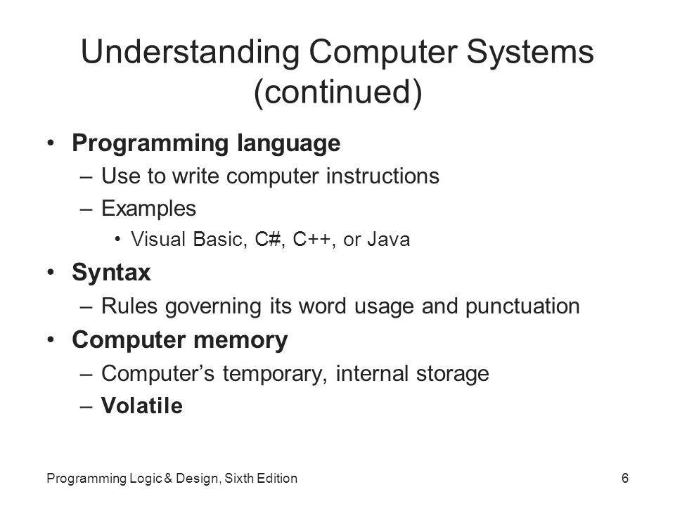 Understanding Computer Systems (continued) Programming language –Use to write computer instructions –Examples Visual Basic, C#, C++, or Java Syntax –Rules governing its word usage and punctuation Computer memory –Computer's temporary, internal storage –Volatile Programming Logic & Design, Sixth Edition6
