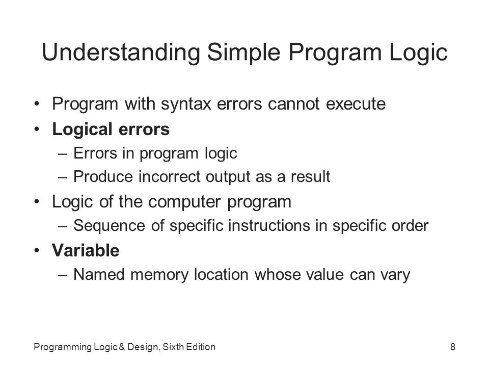 Understanding Simple Program Logic Program with syntax errors cannot execute Logical errors –Errors in program logic –Produce incorrect output as a result Logic of the computer program –Sequence of specific instructions in specific order Variable –Named memory location whose value can vary Programming Logic & Design, Sixth Edition8