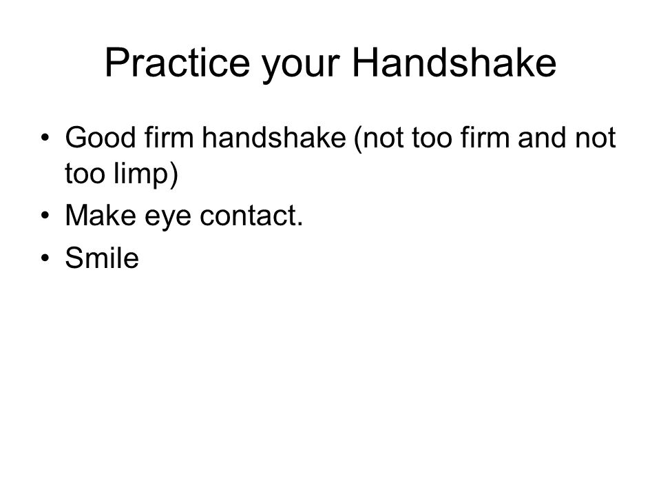 Practice your Handshake Good firm handshake (not too firm and not too limp) Make eye contact. Smile