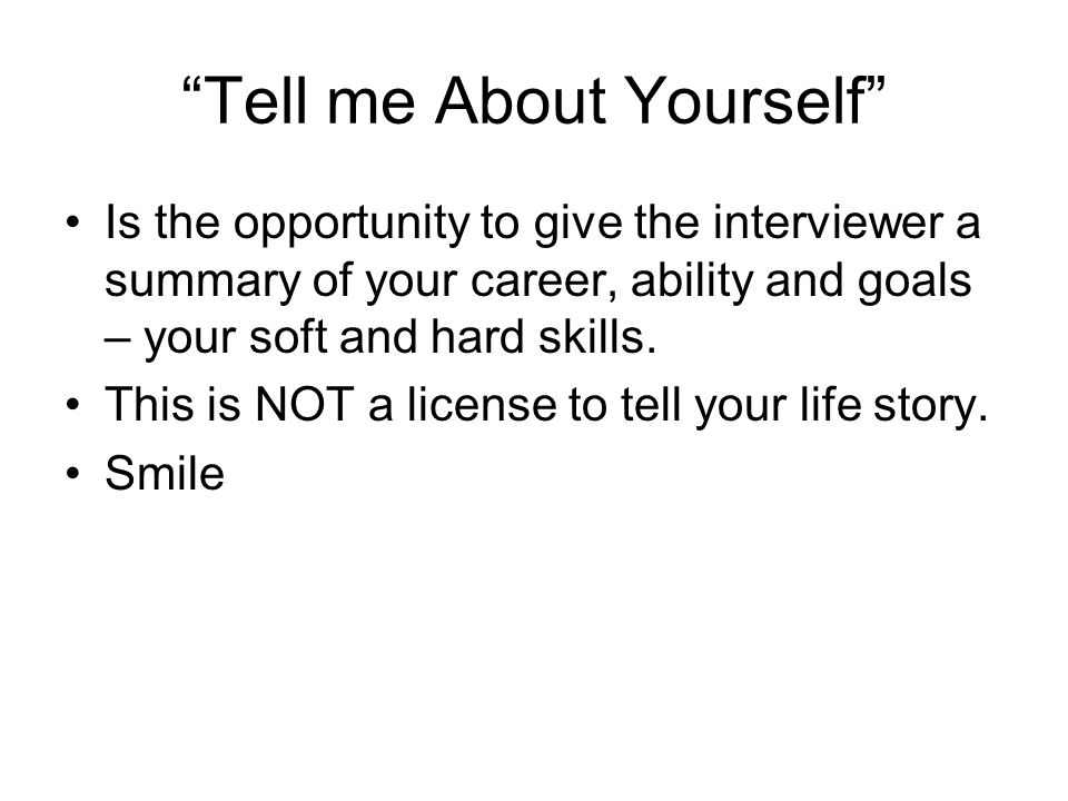 Tell me About Yourself Is the opportunity to give the interviewer a summary of your career, ability and goals – your soft and hard skills.