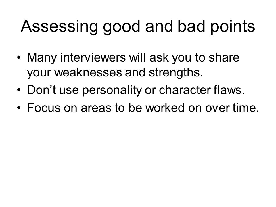 Assessing good and bad points Many interviewers will ask you to share your weaknesses and strengths.