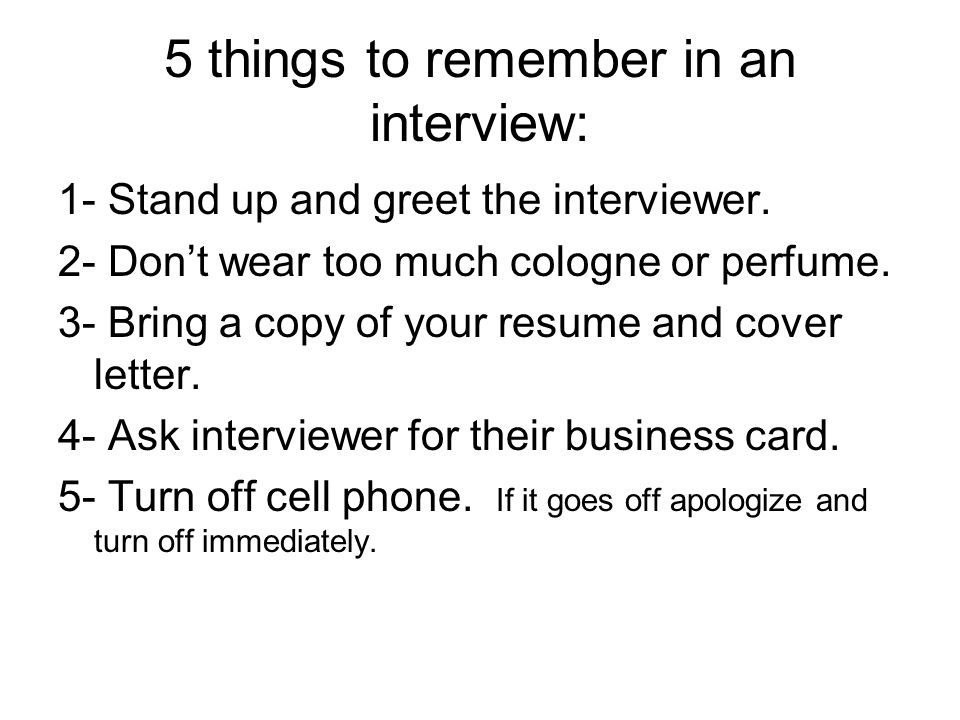 5 things to remember in an interview: 1- Stand up and greet the interviewer.