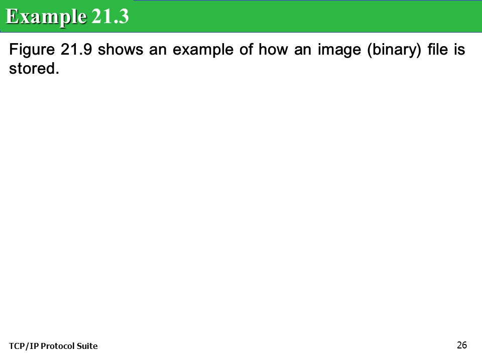 TCP/IP Protocol Suite 26 Figure 21.9 shows an example of how an image (binary) file is stored.