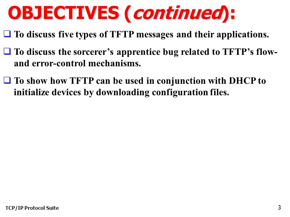 TCP/IP Protocol Suite 3 OBJECTIVES (continued):  To discuss five types of TFTP messages and their applications.