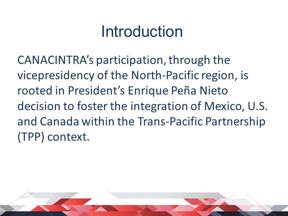 Introduction CANACINTRA's participation, through the vicepresidency of the North-Pacific region, is rooted in President's Enrique Peña Nieto decision to foster the integration of Mexico, U.S.