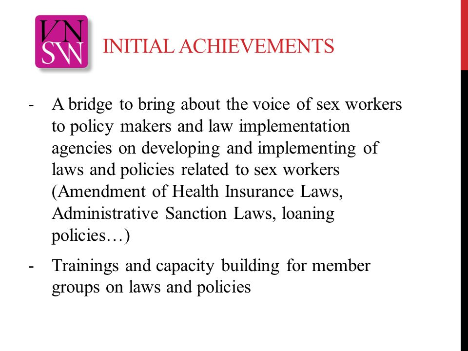 INITIAL ACHIEVEMENTS -A bridge to bring about the voice of sex workers to policy makers and law implementation agencies on developing and implementing of laws and policies related to sex workers (Amendment of Health Insurance Laws, Administrative Sanction Laws, loaning policies…) -Trainings and capacity building for member groups on laws and policies