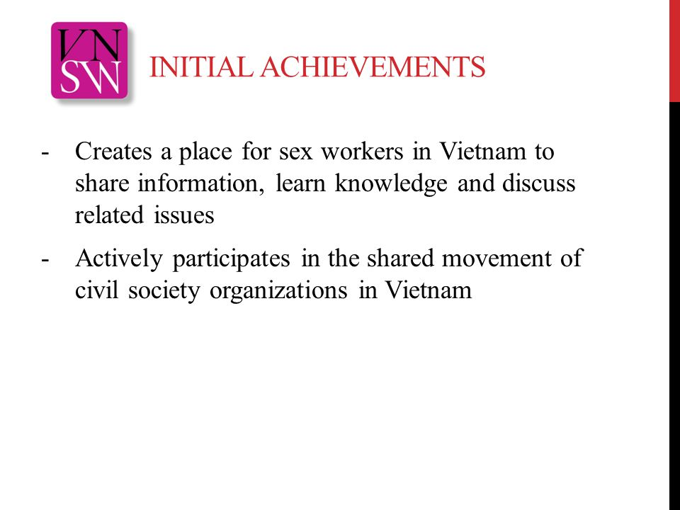 INITIAL ACHIEVEMENTS -Creates a place for sex workers in Vietnam to share information, learn knowledge and discuss related issues -Actively participates in the shared movement of civil society organizations in Vietnam