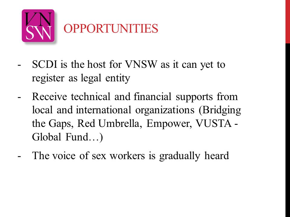 OPPORTUNITIES -SCDI is the host for VNSW as it can yet to register as legal entity -Receive technical and financial supports from local and international organizations (Bridging the Gaps, Red Umbrella, Empower, VUSTA - Global Fund…) -The voice of sex workers is gradually heard