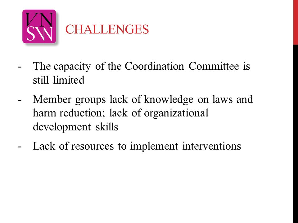 CHALLENGES -The capacity of the Coordination Committee is still limited -Member groups lack of knowledge on laws and harm reduction; lack of organizational development skills -Lack of resources to implement interventions
