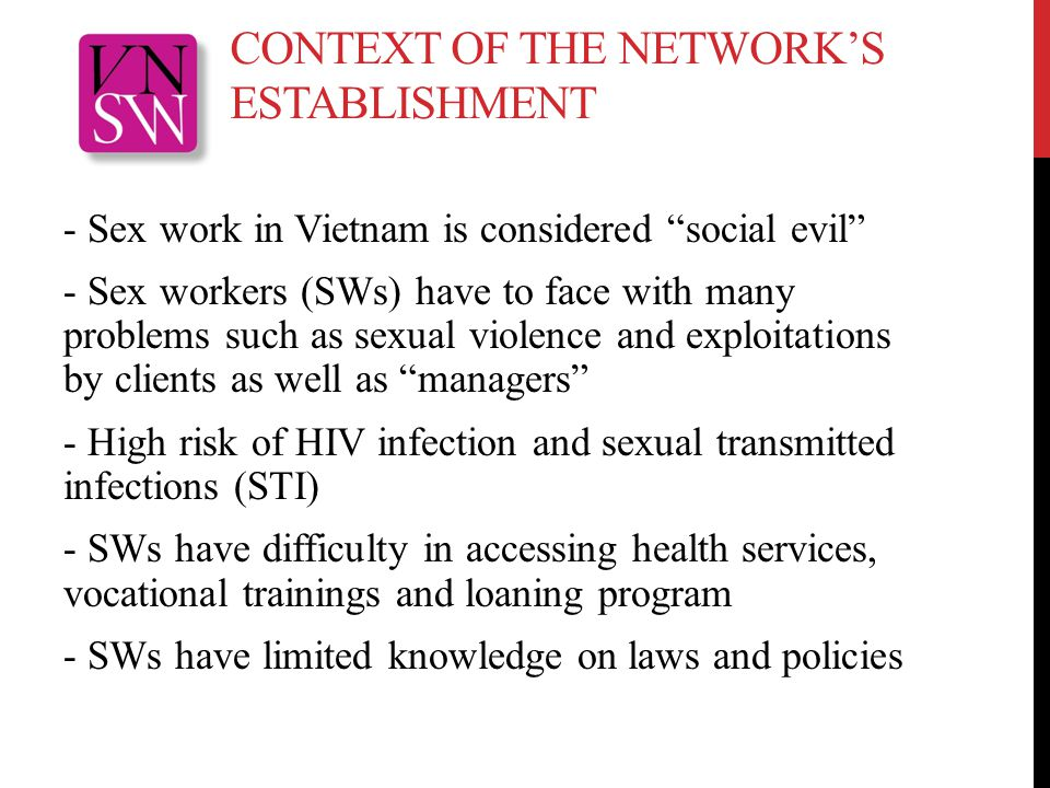 CONTEXT OF THE NETWORK'S ESTABLISHMENT - Sex work in Vietnam is considered social evil - Sex workers (SWs) have to face with many problems such as sexual violence and exploitations by clients as well as managers - High risk of HIV infection and sexual transmitted infections (STI) - SWs have difficulty in accessing health services, vocational trainings and loaning program - SWs have limited knowledge on laws and policies