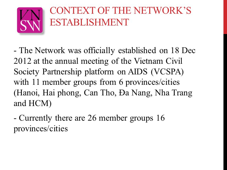 CONTEXT OF THE NETWORK'S ESTABLISHMENT - The Network was officially established on 18 Dec 2012 at the annual meeting of the Vietnam Civil Society Partnership platform on AIDS (VCSPA) with 11 member groups from 6 provinces/cities (Hanoi, Hai phong, Can Tho, Đa Nang, Nha Trang and HCM) - Currently there are 26 member groups 16 provinces/cities