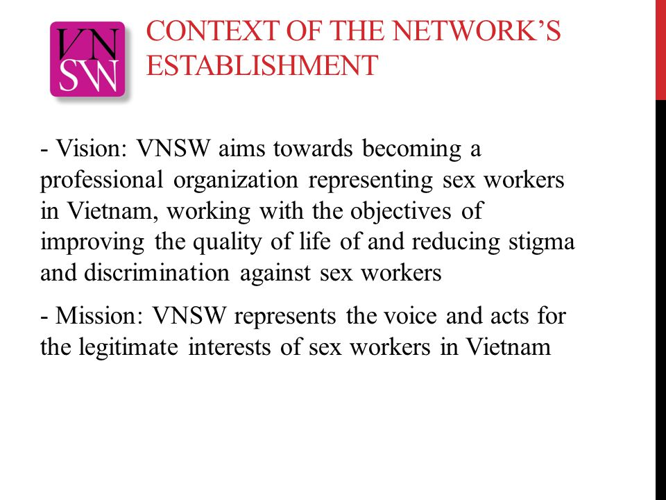 CONTEXT OF THE NETWORK'S ESTABLISHMENT - Vision: VNSW aims towards becoming a professional organization representing sex workers in Vietnam, working with the objectives of improving the quality of life of and reducing stigma and discrimination against sex workers - Mission: VNSW represents the voice and acts for the legitimate interests of sex workers in Vietnam
