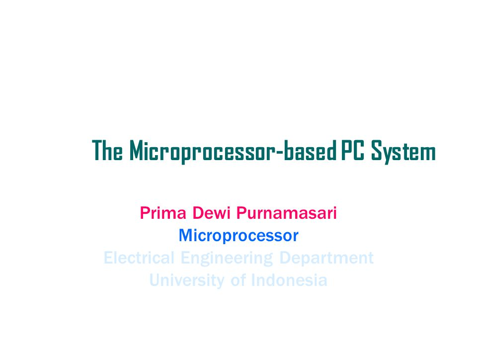The Microprocessor-based PC System Prima Dewi Purnamasari Microprocessor Electrical Engineering Department University of Indonesia