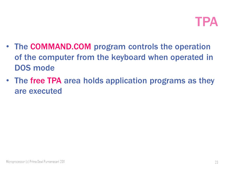 TPA The COMMAND.COM program controls the operation of the computer from the keyboard when operated in DOS mode The free TPA area holds application programs as they are executed Microprocessor (c) Prima Dewi Purnamasari