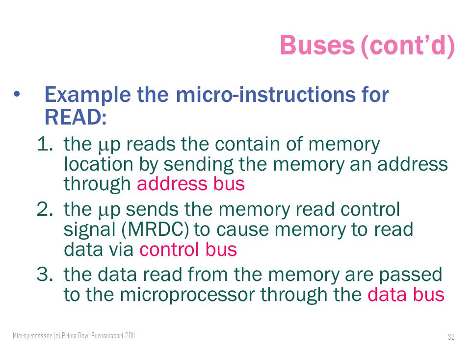 Buses (cont'd) Example the micro-instructions for READ: 1.the  p reads the contain of memory location by sending the memory an address through address bus 2.the  p sends the memory read control signal (MRDC) to cause memory to read data via control bus 3.the data read from the memory are passed to the microprocessor through the data bus 32 Microprocessor (c) Prima Dewi Purnamasari 2011