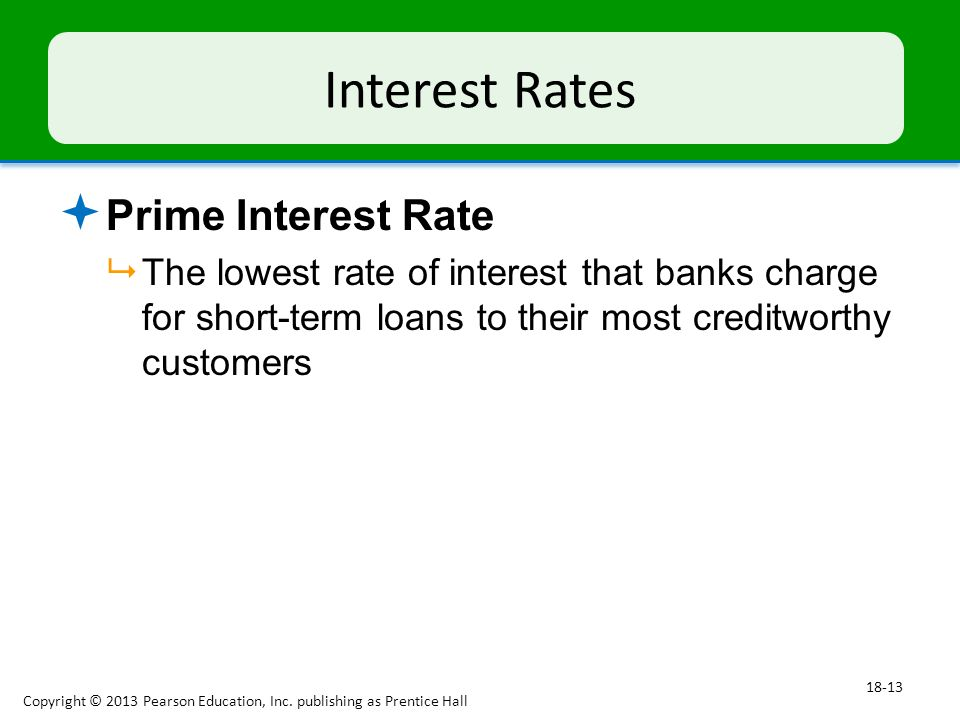 Interest Rates  Prime Interest Rate  The lowest rate of interest that banks charge for short-term loans to their most creditworthy customers Copyright © 2013 Pearson Education, Inc.