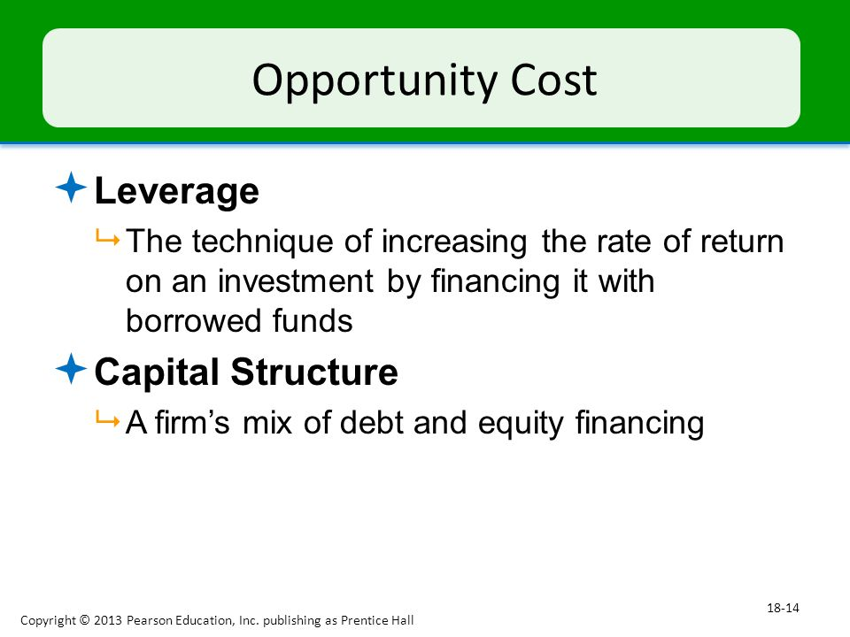 Opportunity Cost  Leverage  The technique of increasing the rate of return on an investment by financing it with borrowed funds  Capital Structure  A firm's mix of debt and equity financing Copyright © 2013 Pearson Education, Inc.