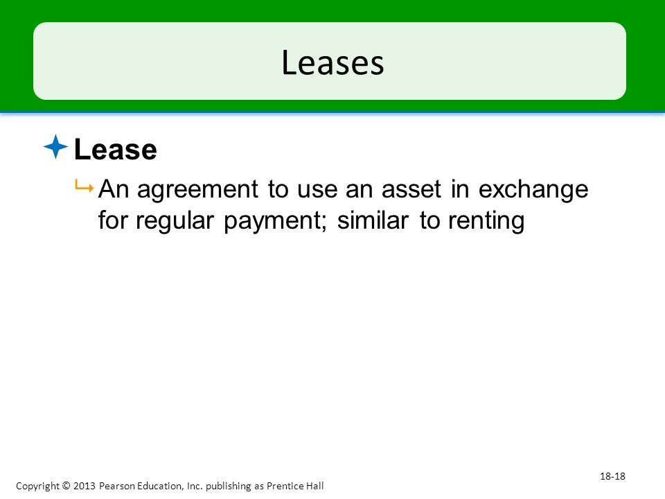 Leases  Lease  An agreement to use an asset in exchange for regular payment; similar to renting Copyright © 2013 Pearson Education, Inc.