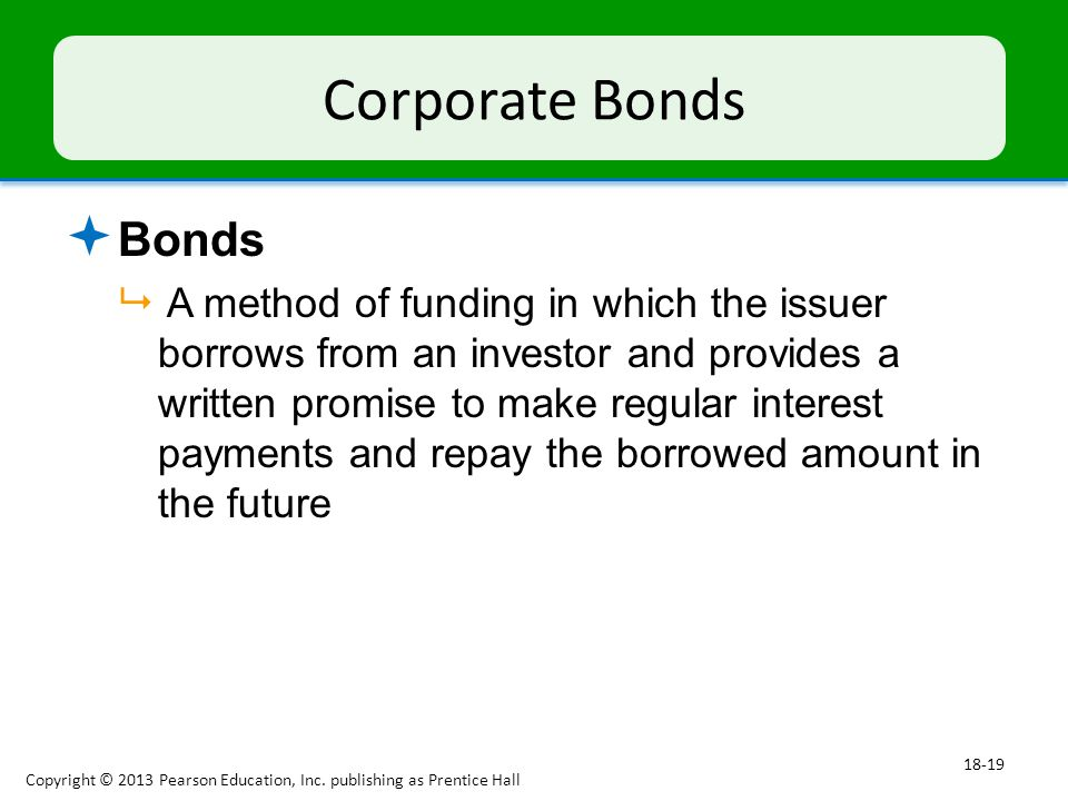 Corporate Bonds  Bonds  A method of funding in which the issuer borrows from an investor and provides a written promise to make regular interest payments and repay the borrowed amount in the future Copyright © 2013 Pearson Education, Inc.
