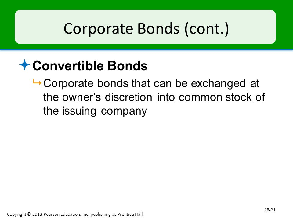 Corporate Bonds (cont.)  Convertible Bonds  Corporate bonds that can be exchanged at the owner's discretion into common stock of the issuing company Copyright © 2013 Pearson Education, Inc.