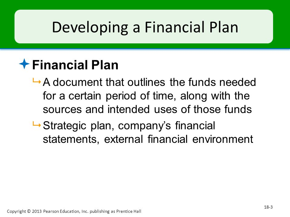 Developing a Financial Plan  Financial Plan  A document that outlines the funds needed for a certain period of time, along with the sources and intended uses of those funds  Strategic plan, company's financial statements, external financial environment Copyright © 2013 Pearson Education, Inc.