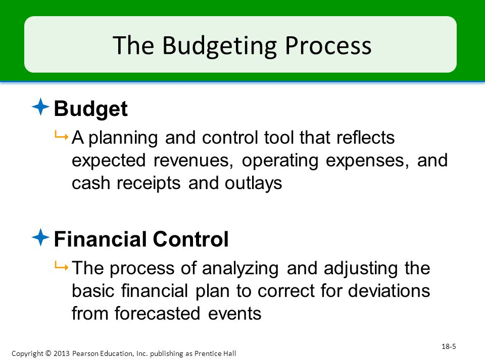 The Budgeting Process  Budget  A planning and control tool that reflects expected revenues, operating expenses, and cash receipts and outlays  Financial Control  The process of analyzing and adjusting the basic financial plan to correct for deviations from forecasted events Copyright © 2013 Pearson Education, Inc.