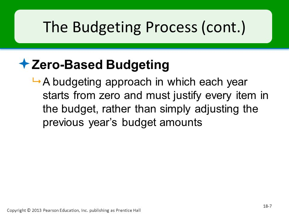 The Budgeting Process (cont.)  Zero-Based Budgeting  A budgeting approach in which each year starts from zero and must justify every item in the budget, rather than simply adjusting the previous year's budget amounts Copyright © 2013 Pearson Education, Inc.