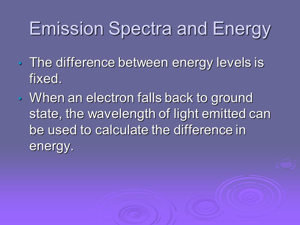 Emission Spectra and Energy The difference between energy levels is fixed.