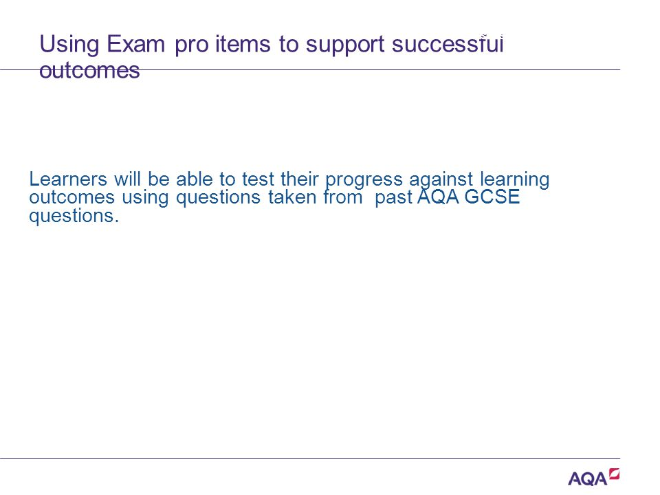 Using Exam pro items to support successful outcomes Learners will be able to test their progress against learning outcomes using questions taken from past AQA GCSE questions.