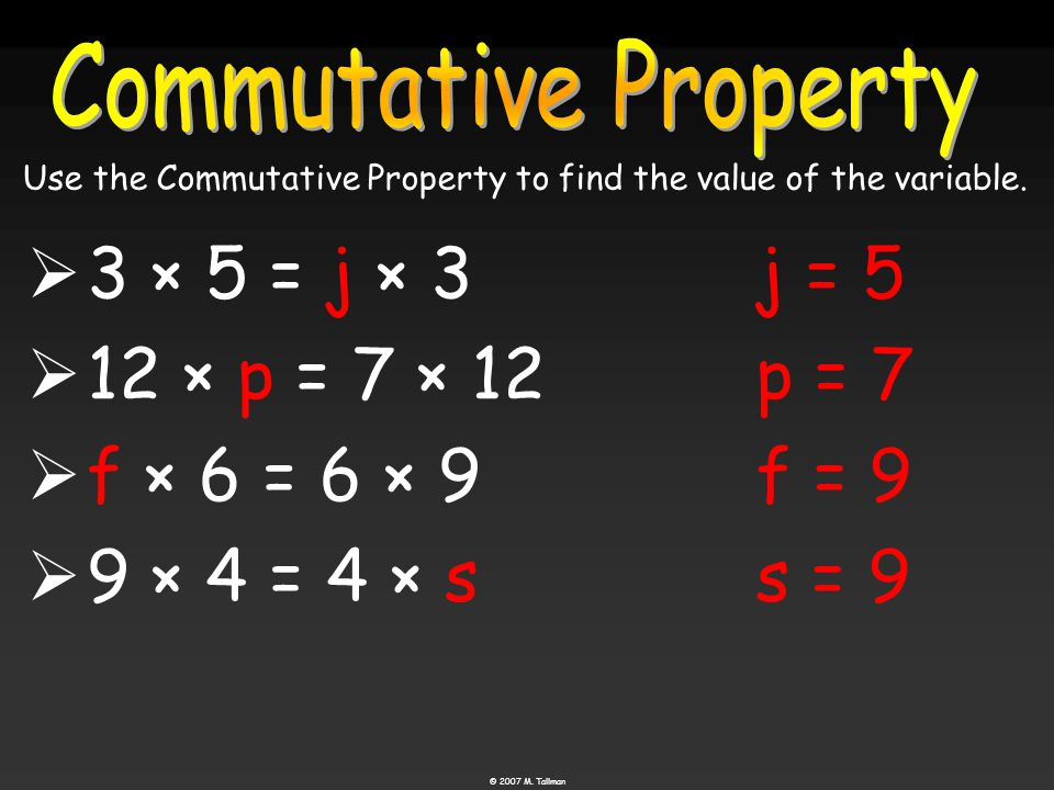  3 × 5 = j × 3  12 × p = 7 × 12  f f × 6 = 6 × 9  9 × 4 = 4 × s j = 5 p = 7 f = 9 s = 9 Use the Commutative Property to find the value of the variable.