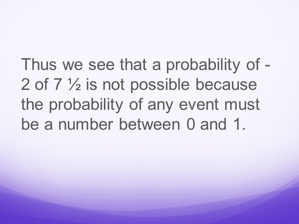 Thus we see that a probability of - 2 of 7 ½ is not possible because the probability of any event must be a number between 0 and 1.