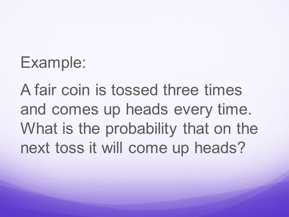 Example: A fair coin is tossed three times and comes up heads every time.