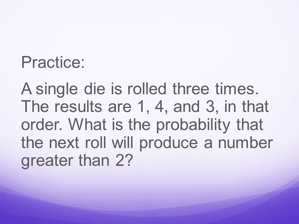 Practice: A single die is rolled three times. The results are 1, 4, and 3, in that order.